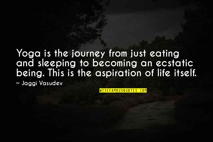 Being Ecstatic Quotes By Jaggi Vasudev: Yoga is the journey from just eating and