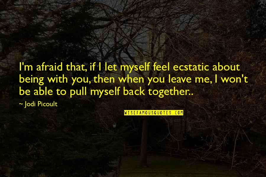 Being Ecstatic Quotes By Jodi Picoult: I'm afraid that, if I let myself feel