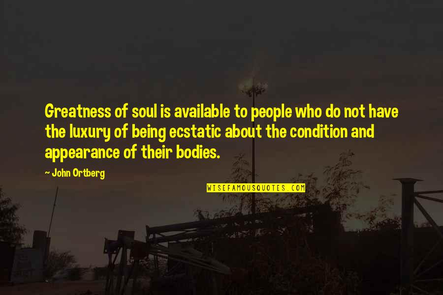 Being Ecstatic Quotes By John Ortberg: Greatness of soul is available to people who