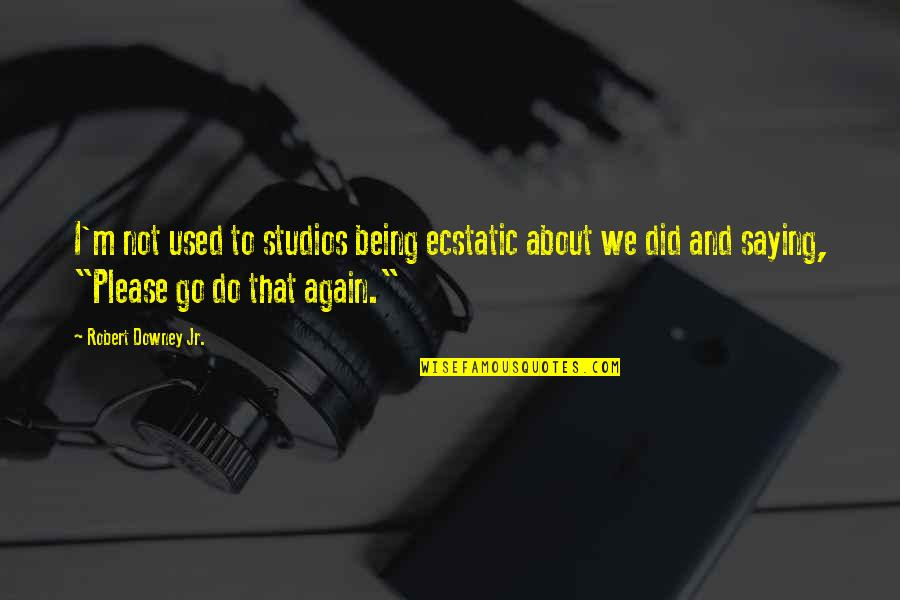 Being Ecstatic Quotes By Robert Downey Jr.: I'm not used to studios being ecstatic about