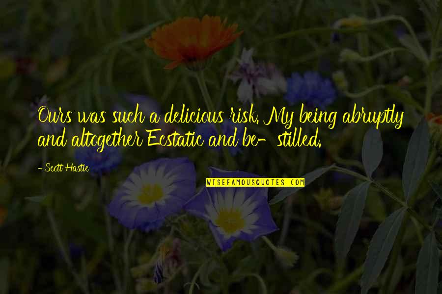 Being Ecstatic Quotes By Scott Hastie: Ours was such a delicious risk. My being
