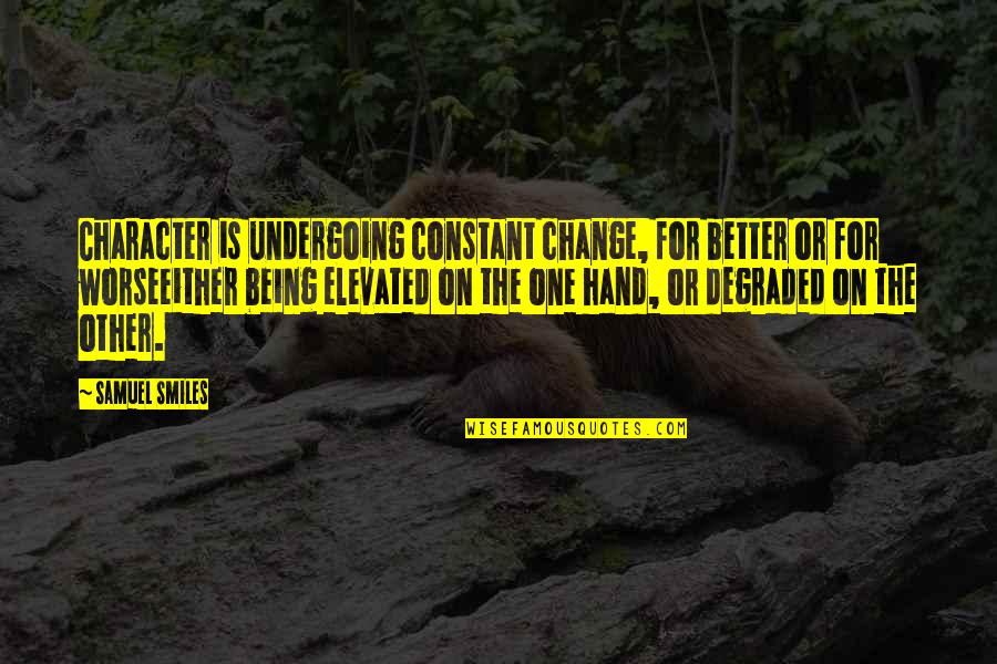 Being Elevated Quotes By Samuel Smiles: Character is undergoing constant change, for better or