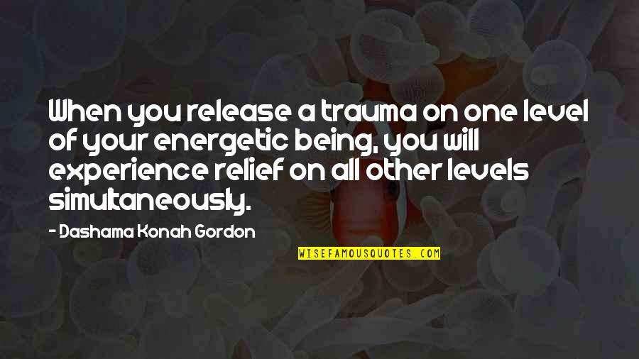 Being Energetic Quotes By Dashama Konah Gordon: When you release a trauma on one level