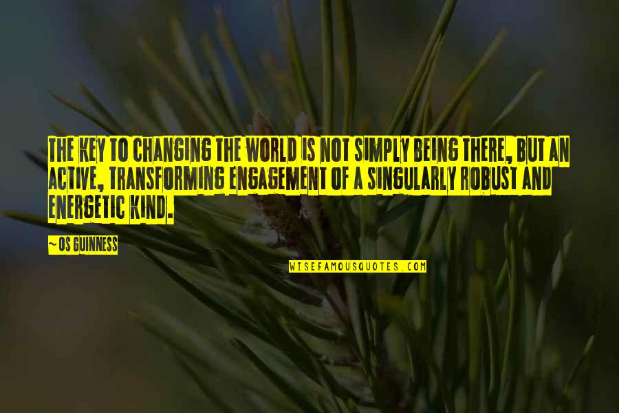 Being Energetic Quotes By Os Guinness: The key to changing the world is not