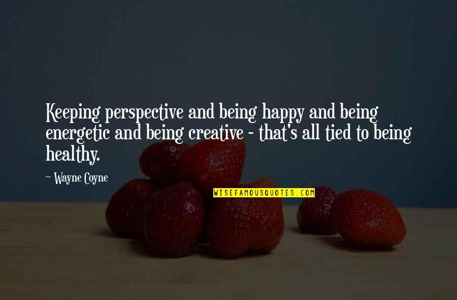 Being Energetic Quotes By Wayne Coyne: Keeping perspective and being happy and being energetic