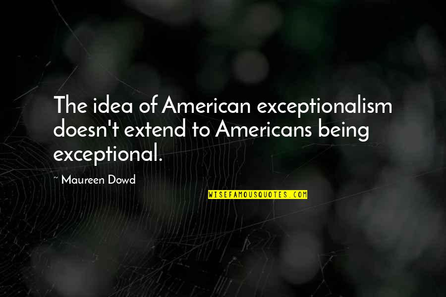 Being Exceptional Quotes By Maureen Dowd: The idea of American exceptionalism doesn't extend to