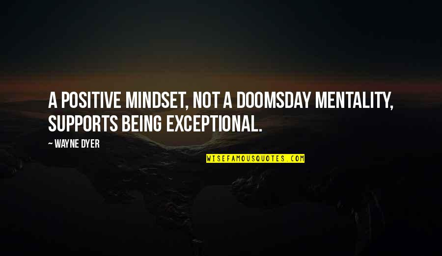 Being Exceptional Quotes By Wayne Dyer: A positive mindset, not a doomsday mentality, supports