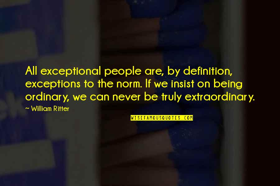 Being Exceptional Quotes By William Ritter: All exceptional people are, by definition, exceptions to