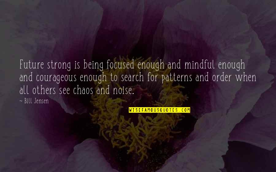 Being Focused On The Future Quotes By Bill Jensen: Future strong is being focused enough and mindful