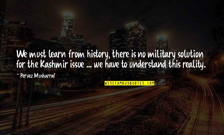 Being Focused On The Future Quotes By Pervez Musharraf: We must learn from history, there is no