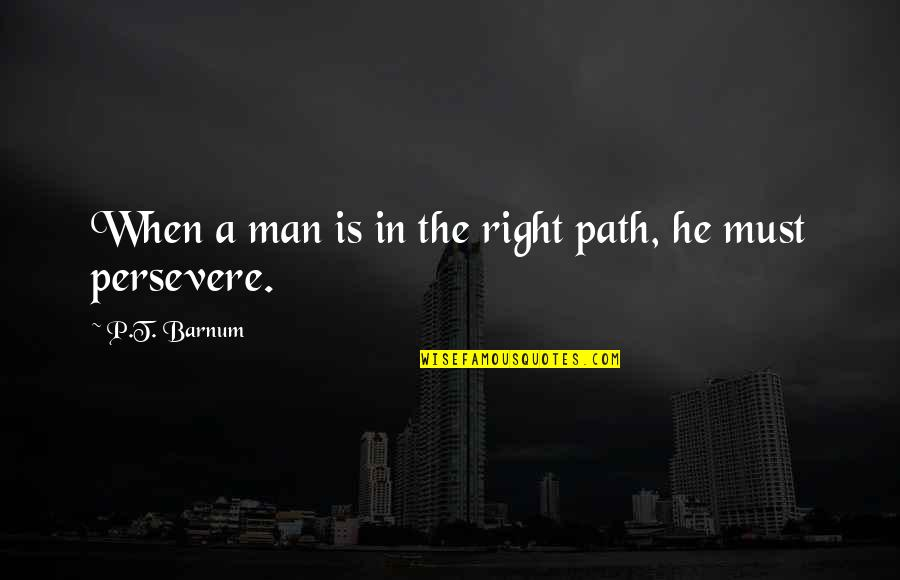 Being Freed From Prison Quotes By P.T. Barnum: When a man is in the right path,