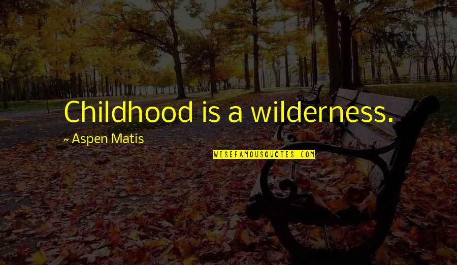 Being Friends Before Dating Quotes By Aspen Matis: Childhood is a wilderness.