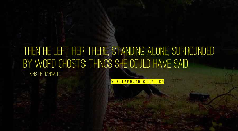 Being Girlfriends Quotes By Kristin Hannah: Then he left her there, standing alone, surrounded