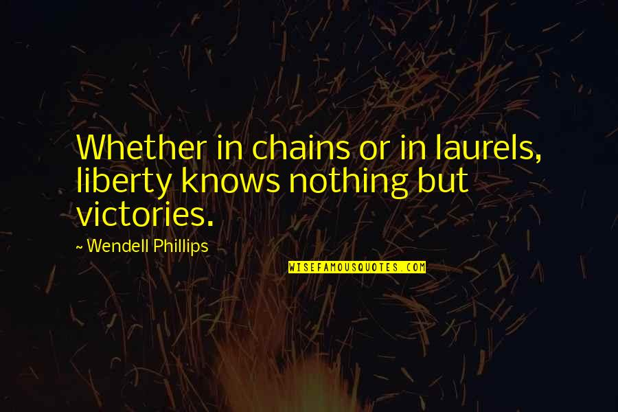 Being Girlfriends Quotes By Wendell Phillips: Whether in chains or in laurels, liberty knows