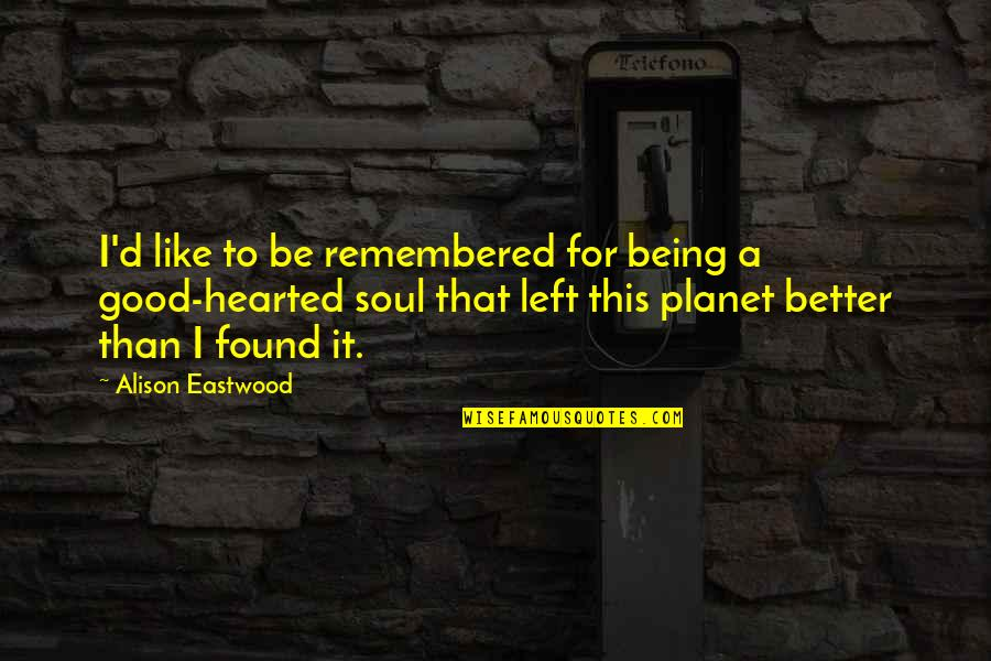 Being Good Hearted Quotes By Alison Eastwood: I'd like to be remembered for being a