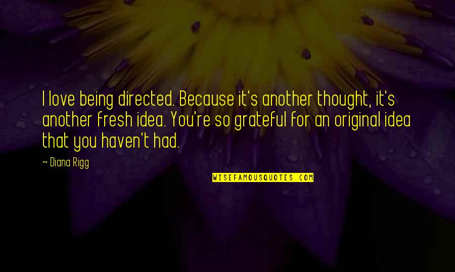 Being Grateful For Love Quotes By Diana Rigg: I love being directed. Because it's another thought,