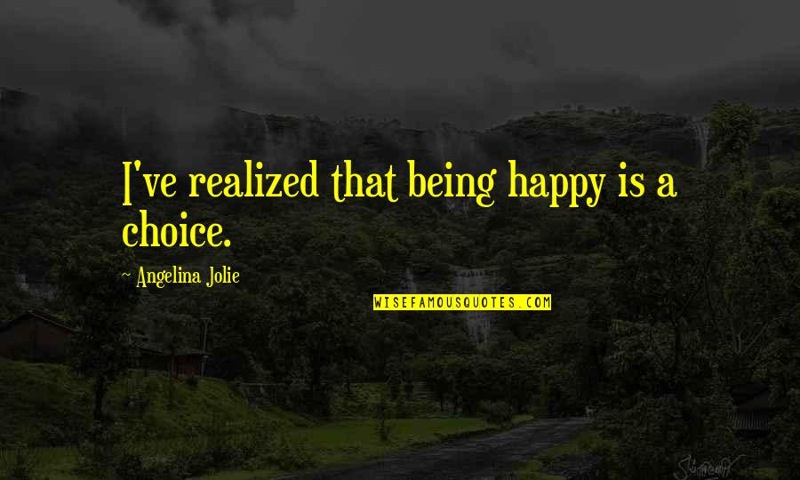 Being Happy Just The Way You Are Quotes By Angelina Jolie: I've realized that being happy is a choice.