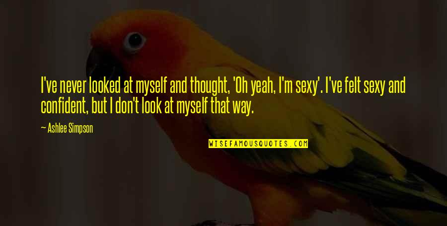 Being Happy Just The Way You Are Quotes By Ashlee Simpson: I've never looked at myself and thought, 'Oh