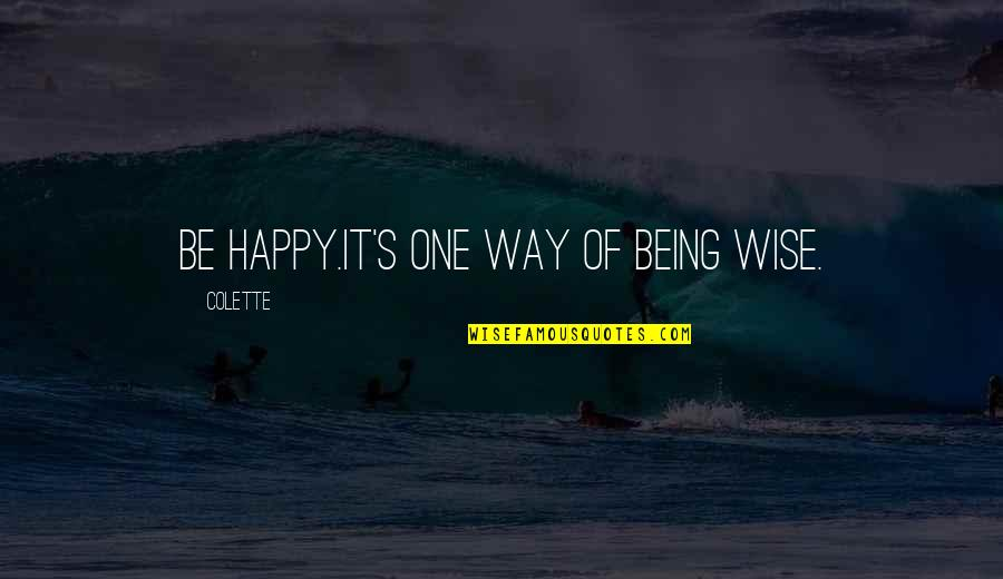 Being Happy Just The Way You Are Quotes By Colette: Be happy.It's one way of being wise.