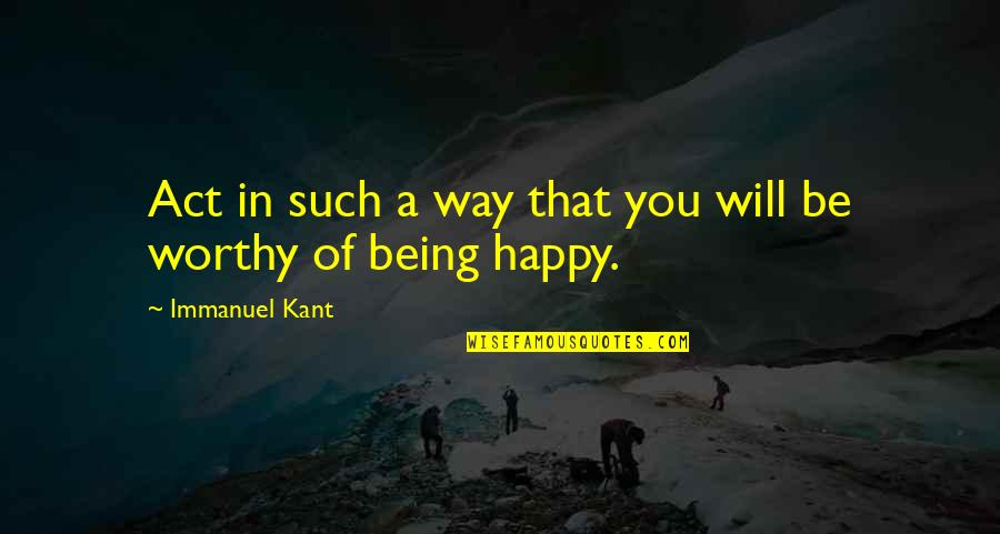Being Happy Just The Way You Are Quotes By Immanuel Kant: Act in such a way that you will