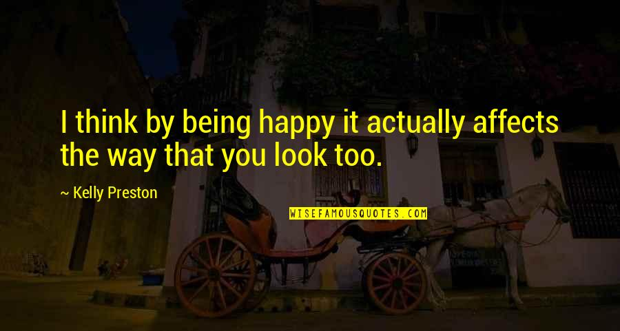 Being Happy Just The Way You Are Quotes By Kelly Preston: I think by being happy it actually affects
