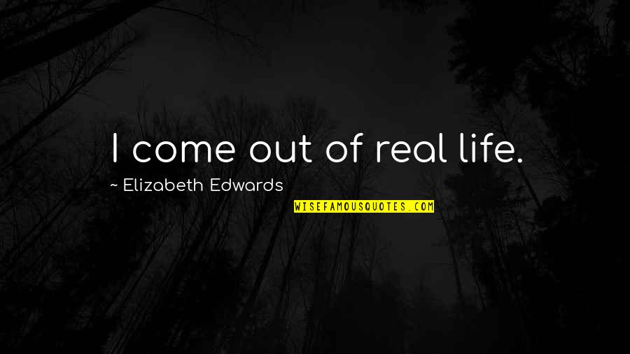 Being Happy With Life And Love Quotes By Elizabeth Edwards: I come out of real life.