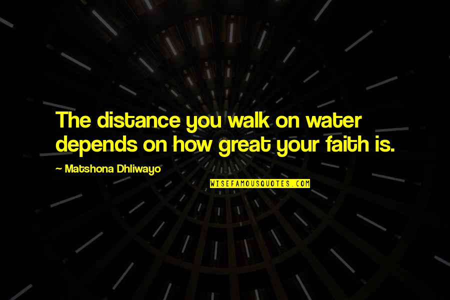 Being Happy With Life And Love Quotes By Matshona Dhliwayo: The distance you walk on water depends on