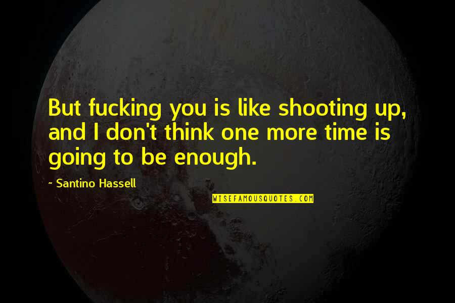 Being Happy With Life And Love Quotes By Santino Hassell: But fucking you is like shooting up, and