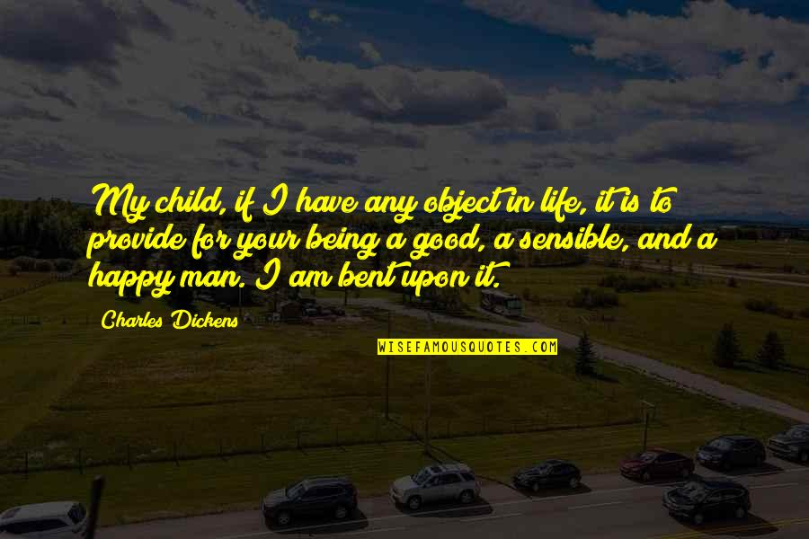 Being Happy With The Life You Have Quotes By Charles Dickens: My child, if I have any object in