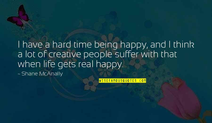 Being Happy With The Life You Have Quotes By Shane McAnally: I have a hard time being happy, and