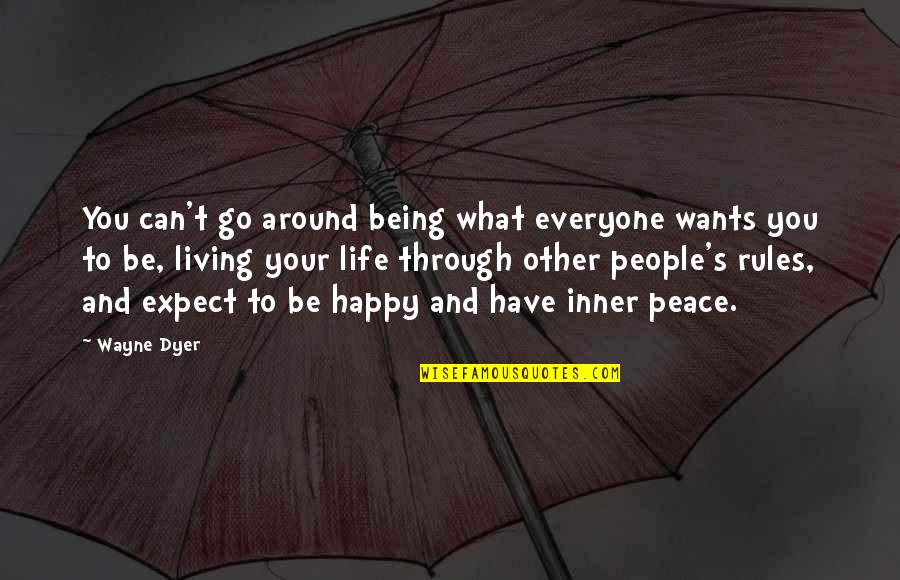 Being Happy With The Life You Have Quotes By Wayne Dyer: You can't go around being what everyone wants