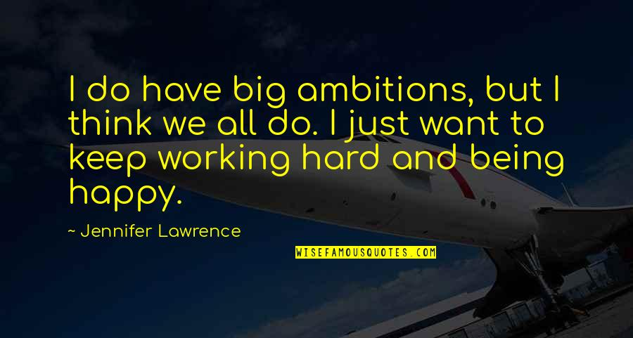 Being Happy Working Quotes By Jennifer Lawrence: I do have big ambitions, but I think