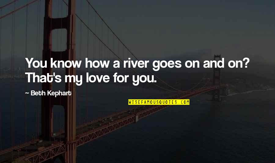 Being Hard Faced Quotes By Beth Kephart: You know how a river goes on and
