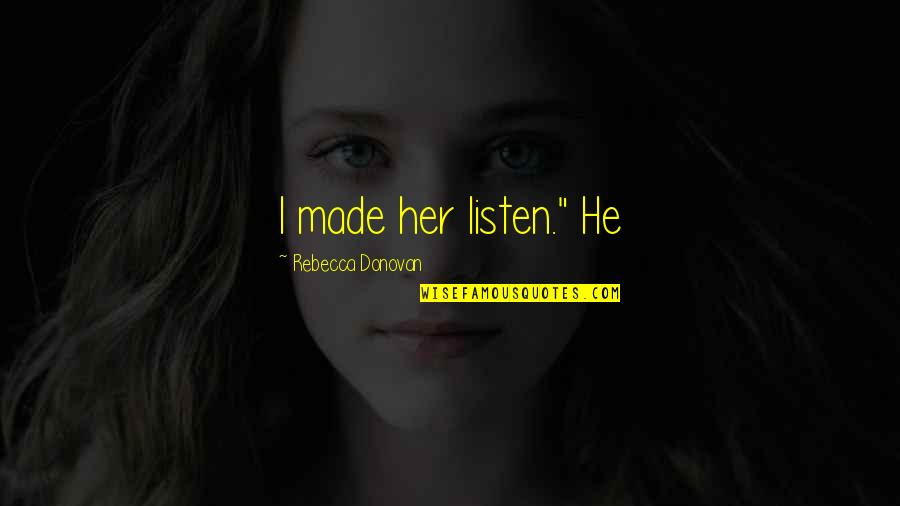 "Being Hard Faced Quotes By Rebecca Donovan: I made her listen."" He"