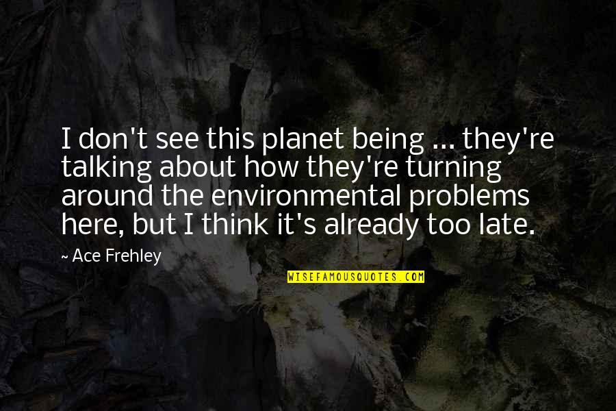 Being Here Now Quotes By Ace Frehley: I don't see this planet being ... they're