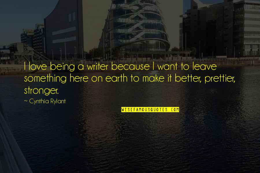 Being Here Now Quotes By Cynthia Rylant: I love being a writer because I want