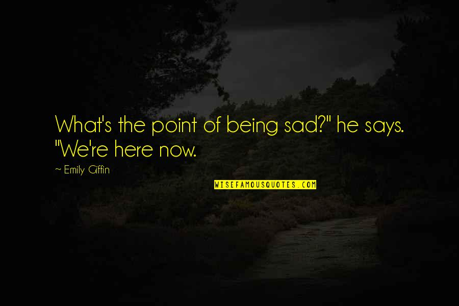 "Being Here Now Quotes By Emily Giffin: What's the point of being sad?"" he says."