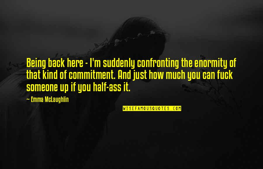 Being Here Now Quotes By Emma McLaughlin: Being back here - I'm suddenly confronting the