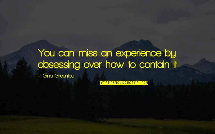 Being Here Now Quotes By Gina Greenlee: You can miss an experience by obsessing over