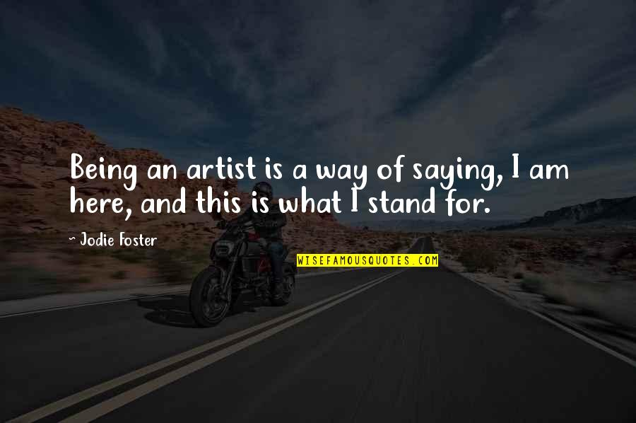 Being Here Now Quotes By Jodie Foster: Being an artist is a way of saying,