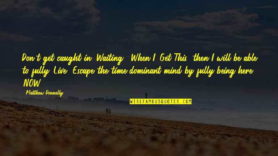 "Being Here Now Quotes By Matthew Donnelly: Don't get caught in ""Waiting"". When I 'Get"