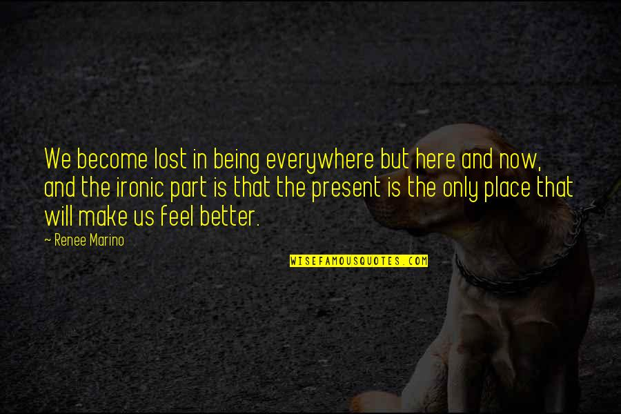 Being Here Now Quotes By Renee Marino: We become lost in being everywhere but here