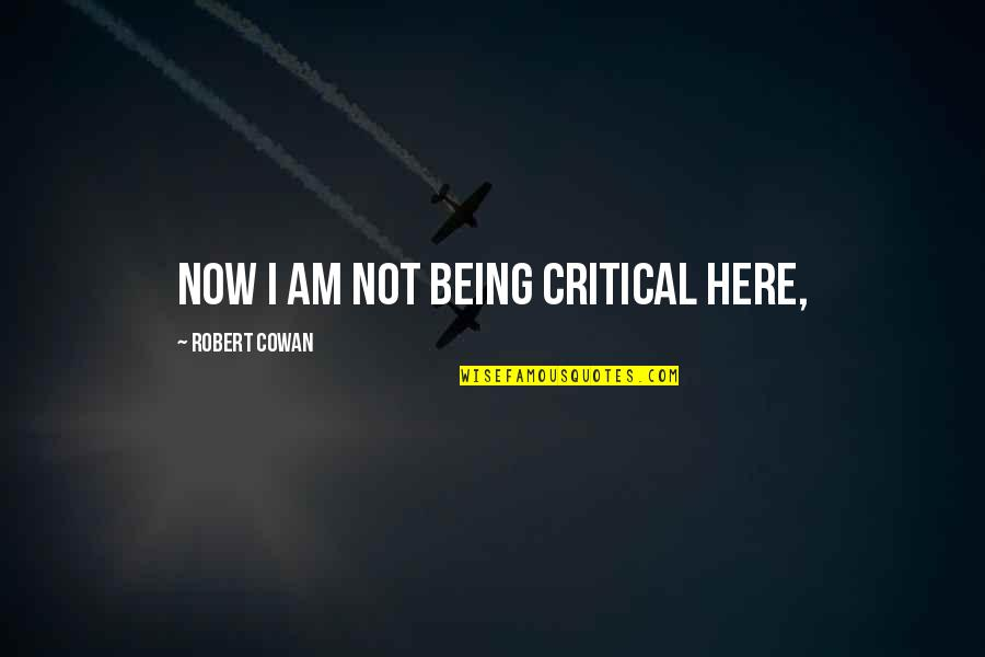 Being Here Now Quotes By Robert Cowan: Now I am not being critical here,