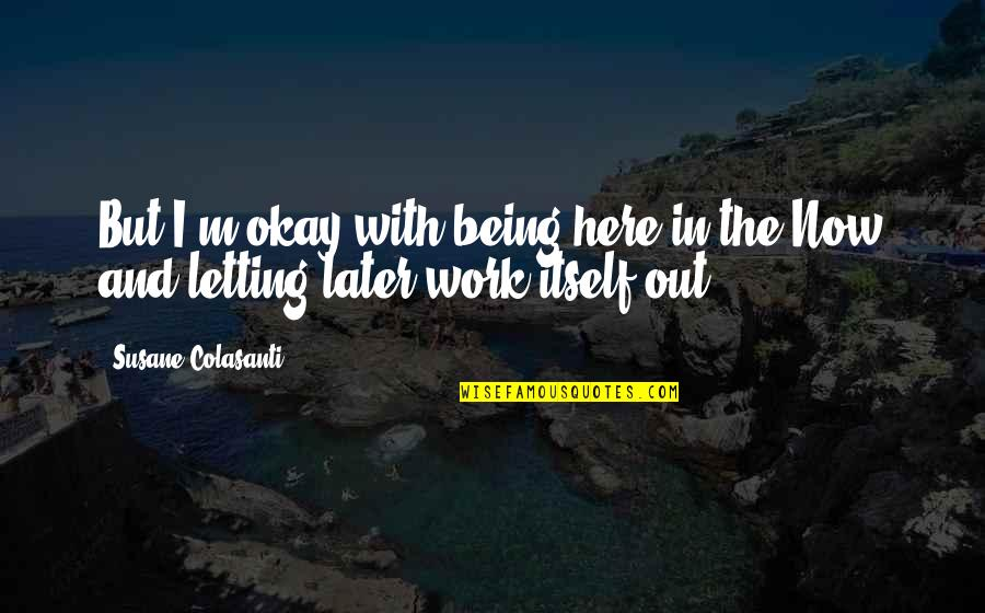 Being Here Now Quotes By Susane Colasanti: But I'm okay with being here in the