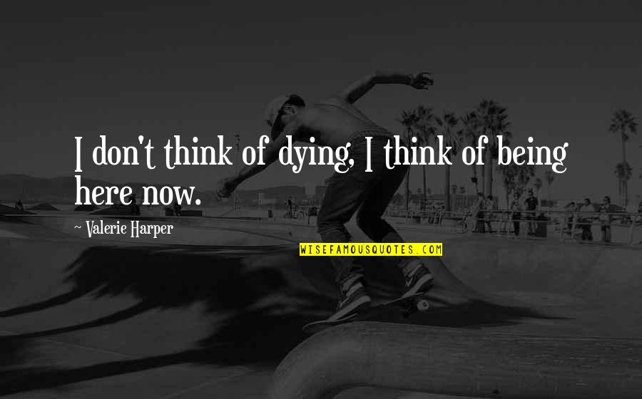 Being Here Now Quotes By Valerie Harper: I don't think of dying, I think of