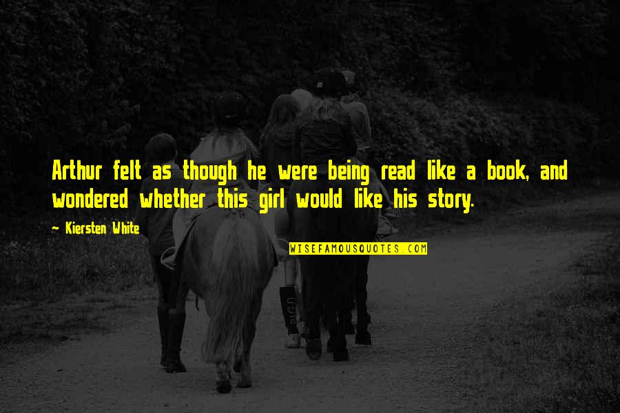 Being His Only Girl Quotes By Kiersten White: Arthur felt as though he were being read