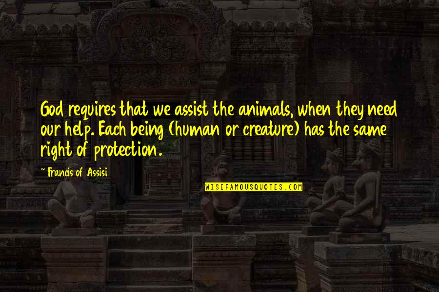 Being Human To Animals Quotes By Francis Of Assisi: God requires that we assist the animals, when