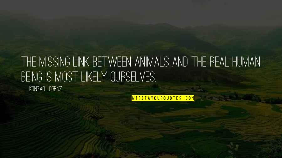 Being Human To Animals Quotes By Konrad Lorenz: The missing link between animals and the real