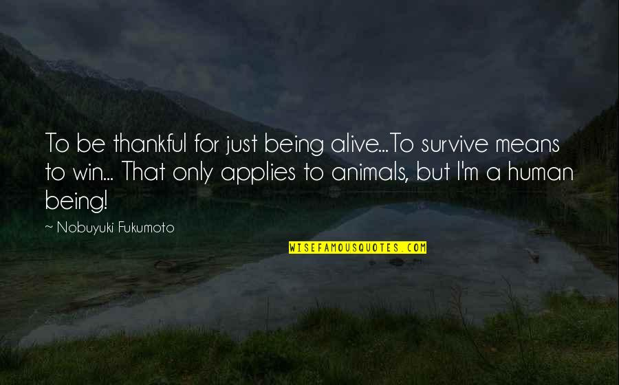 Being Human To Animals Quotes By Nobuyuki Fukumoto: To be thankful for just being alive...To survive