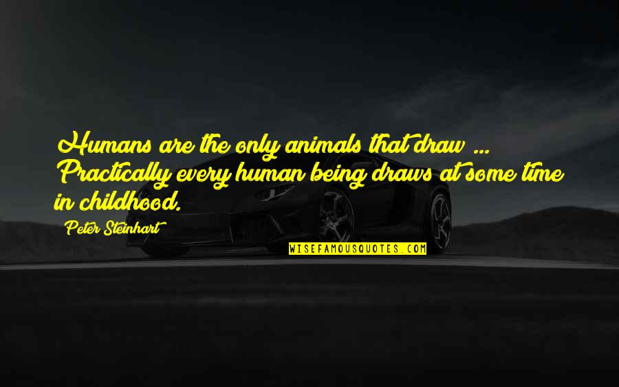 Being Human To Animals Quotes By Peter Steinhart: Humans are the only animals that draw ...